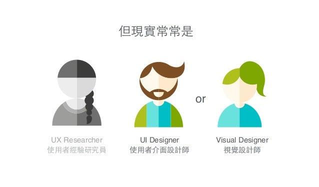 UI Designer! 使⽤用者介⾯面設計師 Visual Designer! 視覺設計師 UX Researcher! 使⽤用者經驗研究員 or 但現實常常是