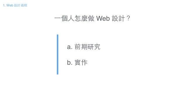 ⼀一個⼈人怎麼做 Web 設計? a. 前期研究! b. 實作 1. Web 設計過程