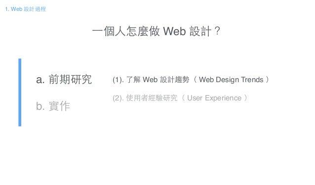 a. 前期研究! b. 實作 1. Web 設計過程 (1). 了解 Web 設計趨勢( Web Design Trends )! ! (2). 使⽤用者經驗研究( User Experience ) ⼀一個⼈人怎麼做 Web 設計?