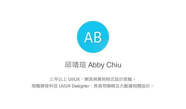 邱靖瑄 Abby Chiu 三年以上 UI/UX、網⾴頁與應⽤用程式設計經驗。! 現職聯發科技 UI/UX Designer,負責物聯網及⼤大數據相關設計。