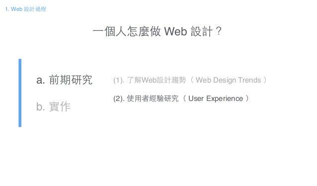 ⼀一個⼈人怎麼做 Web 設計? a. 前期研究! b. 實作 (1). 了解Web設計趨勢( Web Design Trends )! ! (2). 使⽤用者經驗研究( User Experience ) 1. Web 設計過程