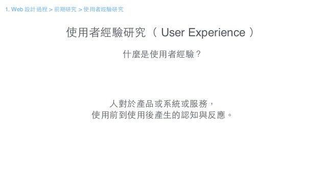 使⽤用者經驗研究( User Experience ) 什麼是使⽤用者經驗? ⼈人對於產品或系統或服務, 使⽤用前到使⽤用後產⽣生的認知與反應。 1. Web 設計過程 > 前期研究 > 使⽤用者經驗研究