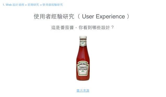 使⽤用者經驗研究( User Experience ) 這是番茄醬,你看到哪些設計? 圖⽚片來源 1. Web 設計過程 > 前期研究 > 使⽤用者經驗研究