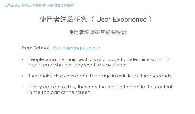 使⽤用者經驗研究( User Experience ) 使⽤用者經驗研究影響設計 From Yahoo!'s Eye tracking studies: ! • People scan the main sections of a page t...