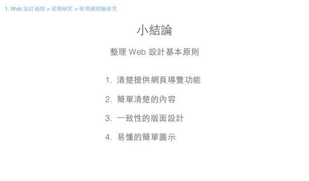 ⼩小結論 整理 Web 設計基本原則 1. 清楚提供網⾴頁導覽功能 ! 2. 簡單清楚的內容 ! 3. ⼀一致性的版⾯面設計 ! 4. 易懂的簡單圖⽰示 1. Web 設計過程 > 前期研究 > 使⽤用者經驗研究