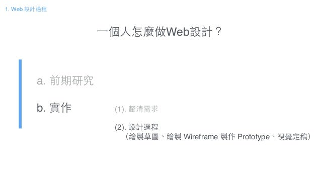 ⼀一個⼈人怎麼做Web設計? a. 前期研究! b. 實作 1. Web 設計過程 (1). 釐清需求! ! (2). 設計過程! (繪製草圖、繪製 Wireframe 製作 Prototype、視覺定稿)