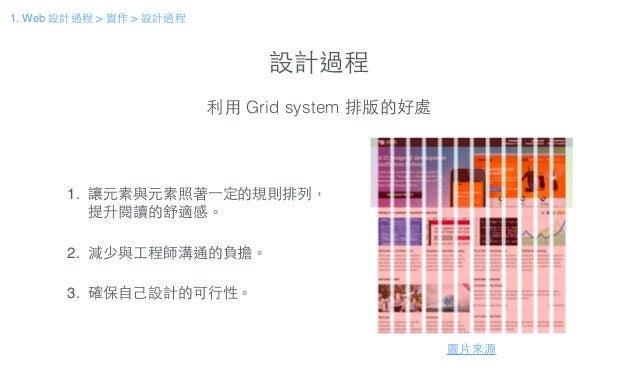 設計過程 利⽤用 Grid system 排版的好處 圖⽚片來源 1. 讓元素與元素照著⼀一定的規則排列, 提升閱讀的舒適感。! ! 2. 減少與⼯工程師溝通的負擔。! ! 3. 確保⾃自⼰己設計的可⾏行性。 1. Web 設計過程 > 實作 ...