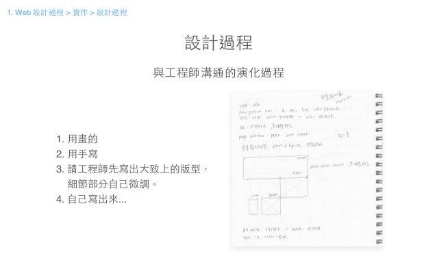 設計過程 與⼯工程師溝通的演化過程 1. ⽤用畫的! 2. ⽤用⼿手寫! 3. 請⼯工程師先寫出⼤大致上的版型,! 細節部分⾃自⼰己微調。! 4. ⾃自⼰己寫出來... 1. Web 設計過程 > 實作 > 設計過程