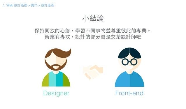 ⼩小結論 保持開放的⼼心態,學習不同事物並尊重彼此的專業。 術業有專攻,設計的部分還是交給設計師吧 Designer Front-end 1. Web 設計過程 > 實作 > 設計過程