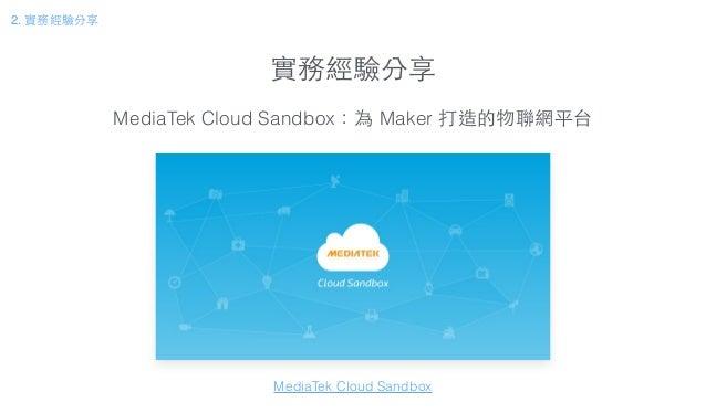 實務經驗分享 2. 實務經驗分享 MediaTek Cloud Sandbox:為 Maker 打造的物聯網平台 MediaTek Cloud Sandbox
