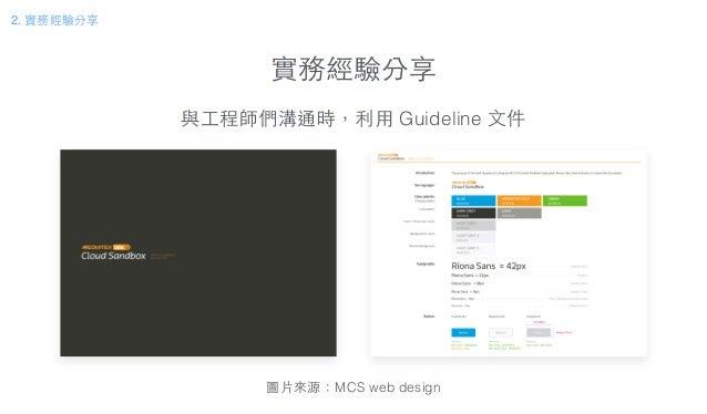 實務經驗分享 與⼯工程師們溝通時,利⽤用 Guideline ⽂文件 圖⽚片來源:MCS web design 2. 實務經驗分享