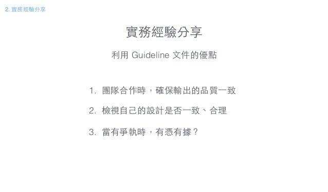 實務經驗分享 2. 實務經驗分享 利⽤用 Guideline ⽂文件的優點 1. 團隊合作時,確保輸出的品質⼀一致 ! 2. 檢視⾃自⼰己的設計是否⼀一致、合理 ! 3. 當有爭執時,有憑有據?