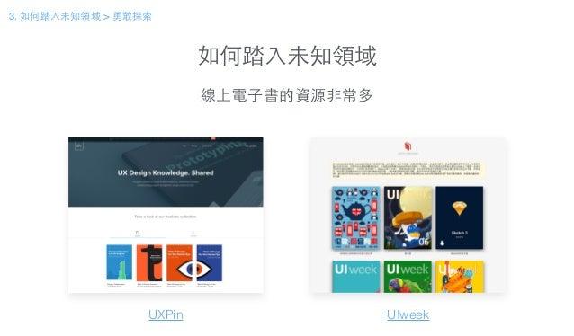 如何踏⼊入未知領域 線上電⼦子書的資源⾮非常多 UXPin UIweek 3. 如何踏⼊入未知領域 > 勇敢探索