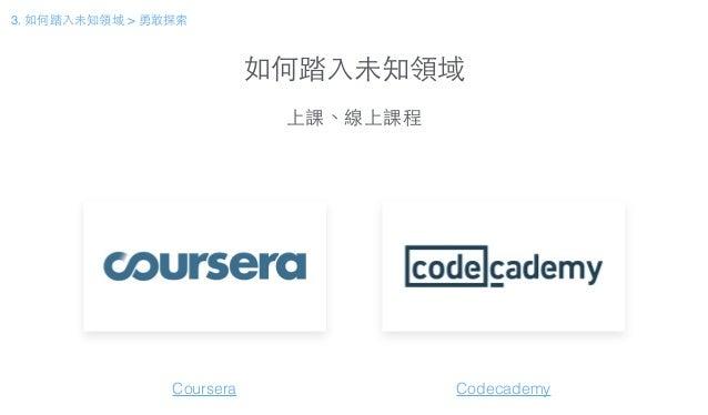 如何踏⼊入未知領域 上課、線上課程 Coursera Codecademy 3. 如何踏⼊入未知領域 > 勇敢探索