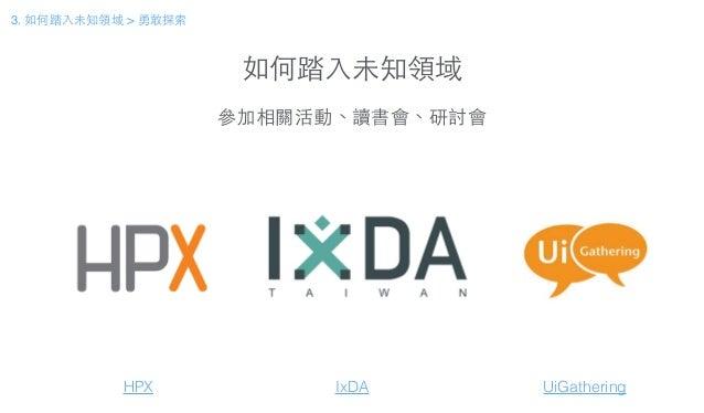 如何踏⼊入未知領域 參加相關活動、讀書會、研討會 HPX IxDA 3. 如何踏⼊入未知領域 > 勇敢探索 UiGathering
