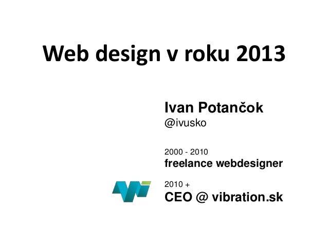 Web design v roku 2013Ivan Potančok@ivusko2000 - 2010freelance webdesigner2010 +CEO @ vibration.sk