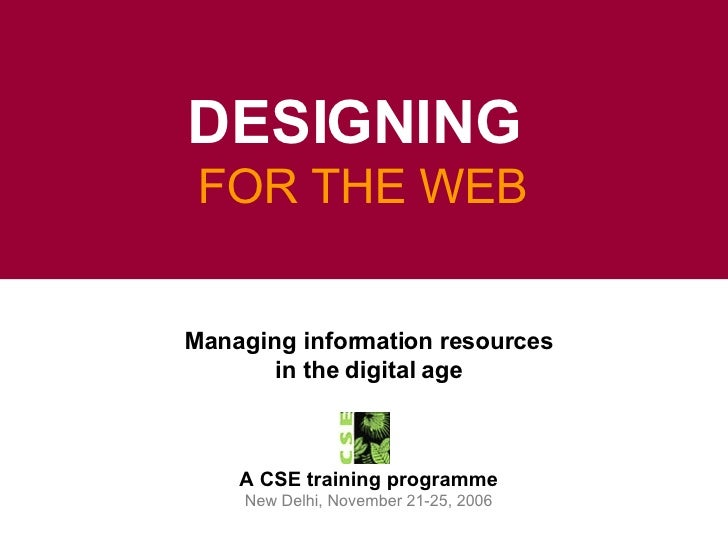 Managing information resources in the digital age A CSE training programme New Delhi, November 21-25, 2006 DESIGNING  FOR ...