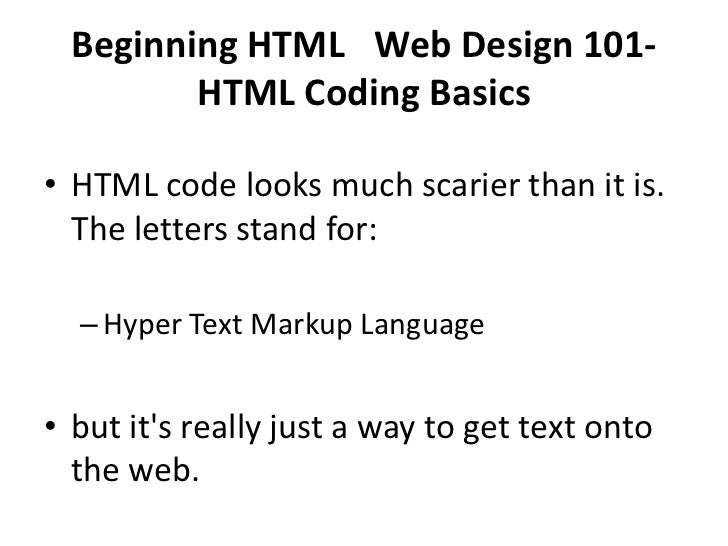 Beginning HTML Web Design 101-         HTML Coding Basics• HTML code looks much scarier than it is.  The letters stand fo...