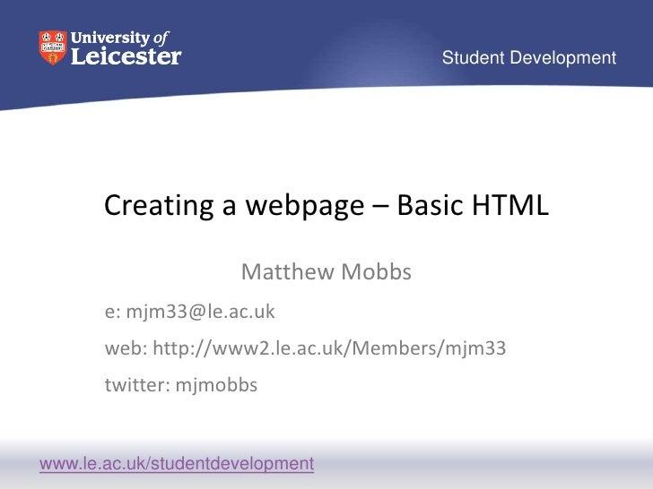 Creating a webpage – Basic HTML<br />Matthew Mobbs<br />e: mjm33@le.ac.uk<br />web: http://www2.le.ac.uk/Members/mjm33<br ...