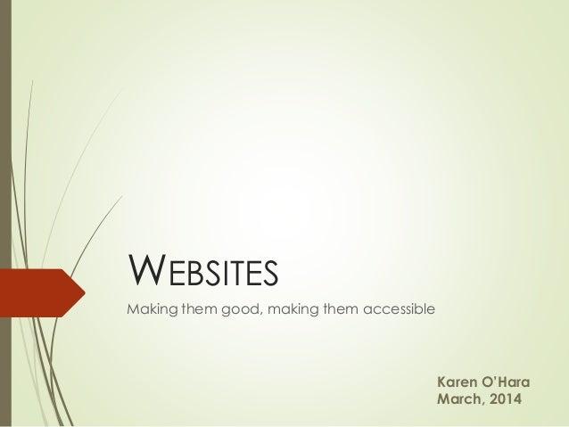 Karen O'Hara March, 2014 Making them good, making them accessible WEBSITES