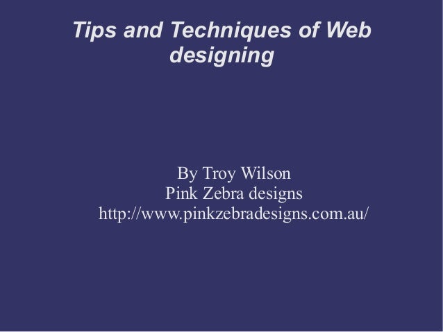 Tips and Techniques of Web designing By Troy Wilson Pink Zebra designs http://www.pinkzebradesigns.com.au/