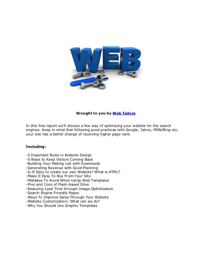 Brought to you by Web TailorsIn this free report we'll discuss a few way of optimizing your website for the searchengines....