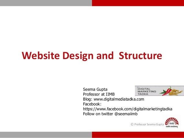 Website Design and Structure © Professor Seema Gupta Seema Gupta Professor at IIMB Blog: www.digitalmediatadka.com Faceboo...