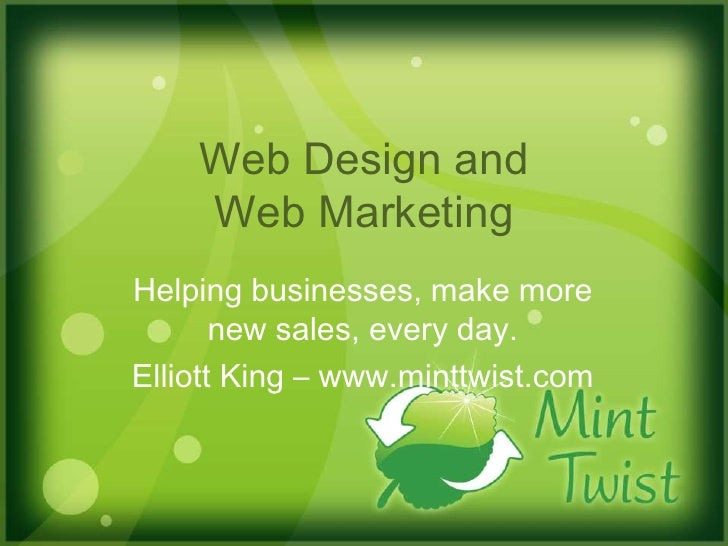 Web Design and Web Marketing<br />Helping businesses, make more new sales, every day.  <br />Elliott King – www.minttwist....