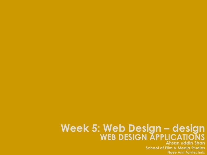 WEB DESIGN APPLICATIONS Ahsan uddin Shan School of Film & Media Studies Ngee Ann Polytechnic Week 5: Web Design – design