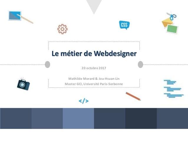 Le métier de Webdesigner 20 octobre 2017 Mathilde Morard & Jou-Hsuan Lin Master GCI, Université Paris-Sorbonne