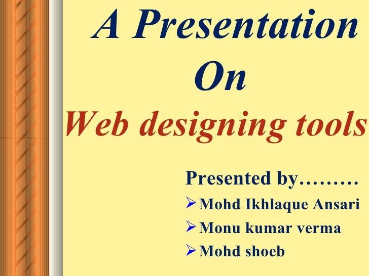 A Presentation       On Web designing tools        Presented by………         Mohd Ikhlaque Ansari         Monu kumar verma...