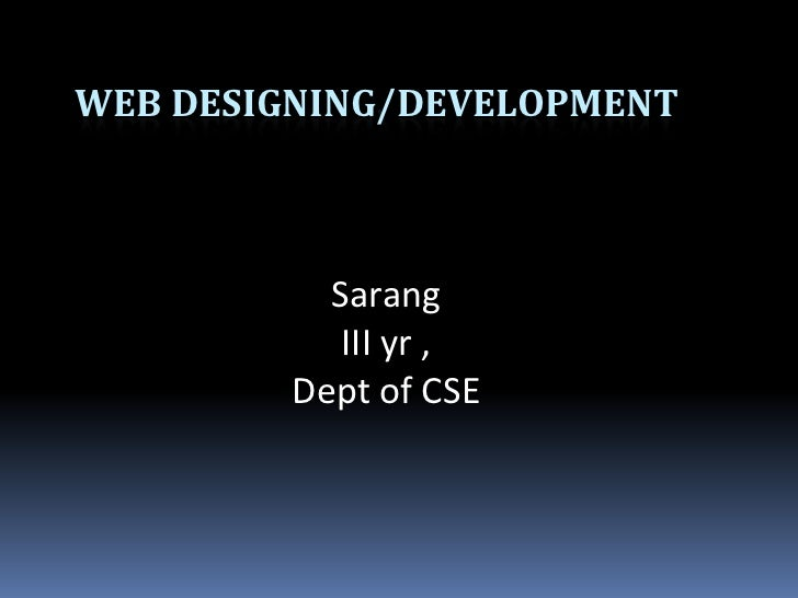 WEB designing/development<br />Sarang <br />III yr ,<br />Dept of CSE <br />