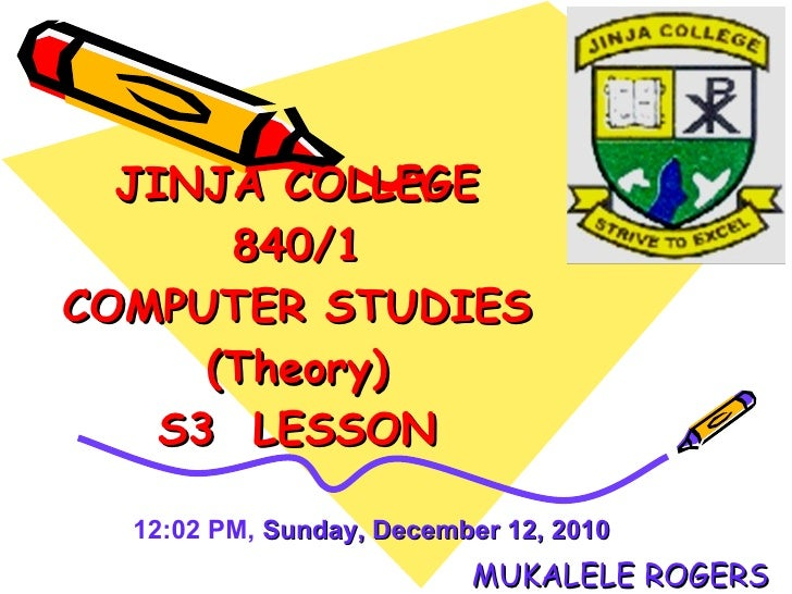 JINJA COLLEGE 840/1 COMPUTER STUDIES (Theory) S3  LESSON MUKALELE ROGERS 11:46 AM ,   Sunday, December 12, 2010