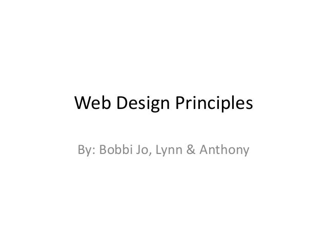 Web Design Principles By: Bobbi Jo, Lynn & Anthony