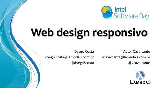Web design responsivo Dyego Costa dyego.costa@lambda3.com.br @dyegoScosta  Victor Cavalcante vcavalcante@lambda3.com.br @v...