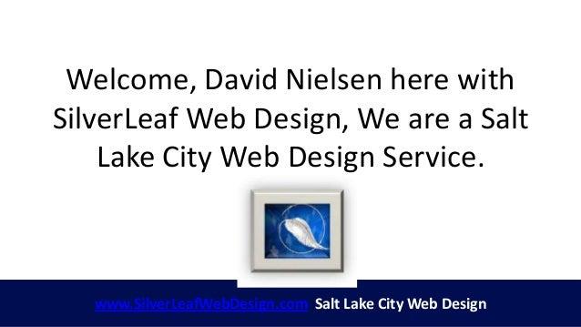 Welcome, David Nielsen here withSilverLeaf Web Design, We are a Salt    Lake City Web Design Service.   www.SilverLeafWebD...