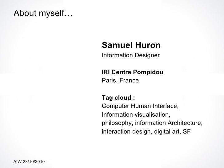 About myself… <ul><li>Samuel Huron   </li></ul><ul><li>Information Designer </li></ul><ul><li>IRI Centre Pompidou </li></u...
