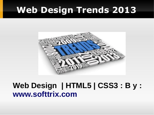 Web Design Trends 2013 Web Design | HTML5 | CSS3 : B y : www.softtrix.com