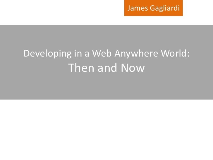 James Gagliardi     Developing in a Web Anywhere World:          Then and Now