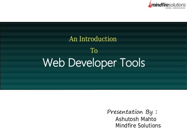 An Introduction To  Web Developer Tools  Presentation By : Ashutosh Mahto Mindfire Solutions