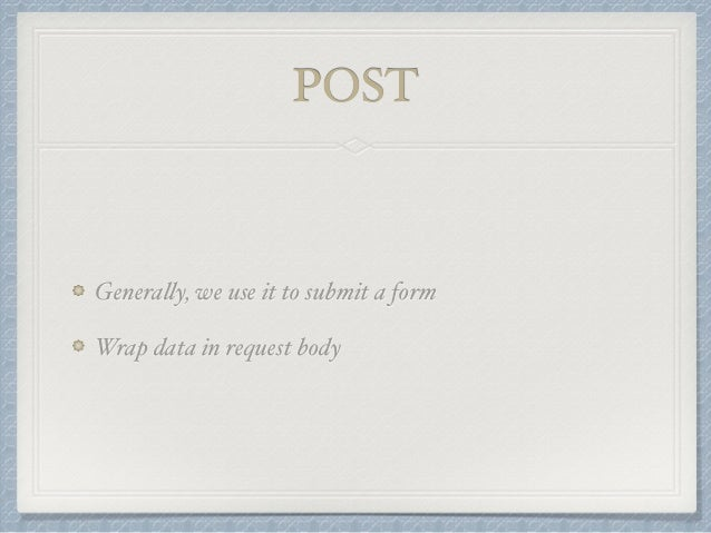POST  Generally, we use it to submit a form  Wrap data in request body