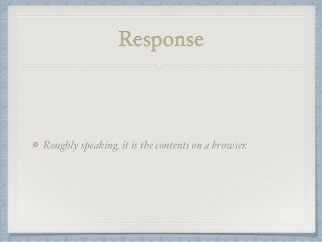 Response  Roughly speaking, it is the contents on a browser.