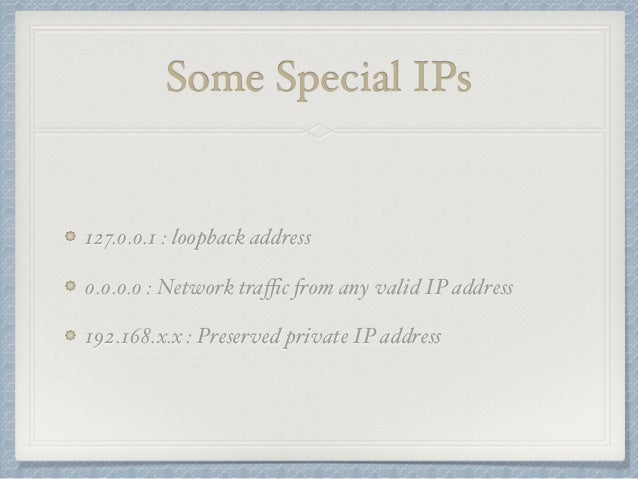Some Special IPs  127.0.0.1 : loopback address  0.0.0.0 : Network traffic from any valid IP address  192.168.x.x : Preserv...