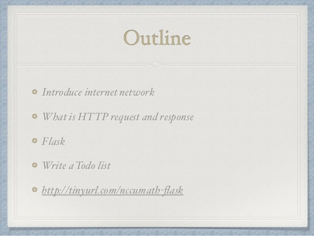 Outline  Introduce internet network  What is HTTP request and response  Flask  Write a Todo list  http://tinyurl.com/nccum...