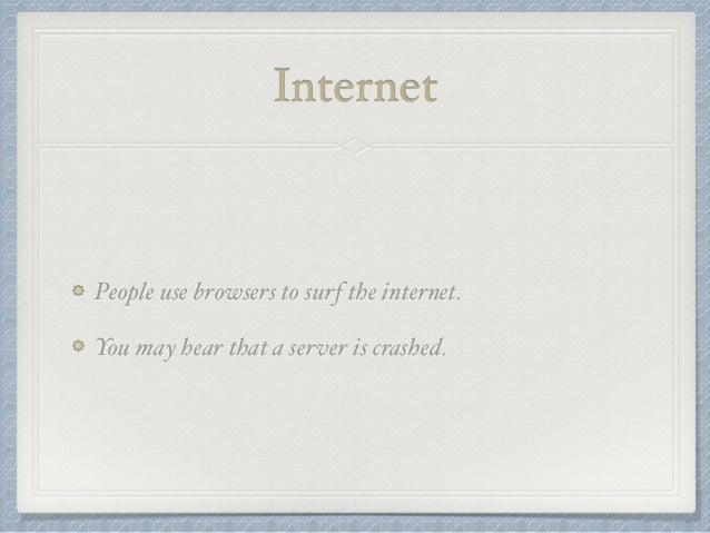 Internet  People use browsers to surf the internet.  You may hear that a server is crashed.