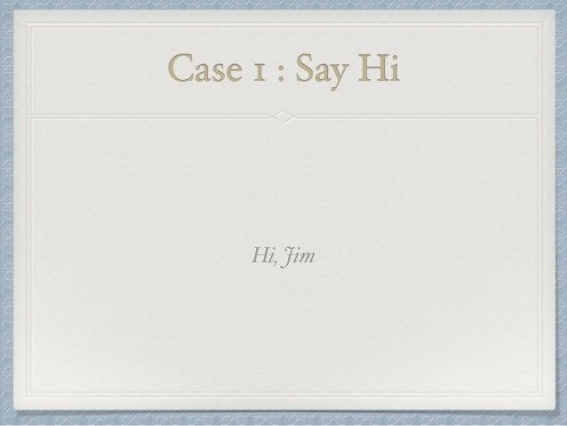Case 1 : Say Hi  Hi, Jim