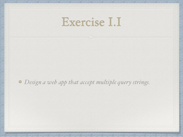 Exercise I.I  Design a web app that accept multiple query strings.