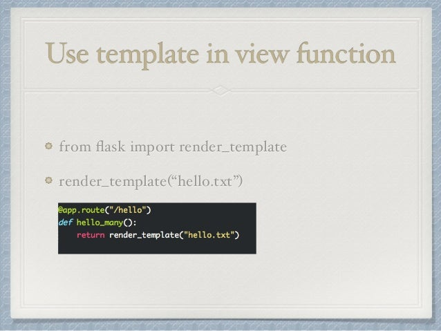 """Use template in view function  from flask import render_template  render_template(""""hello.txt"""")"""