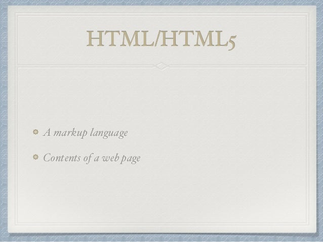 HTML/HTML5  A markup language  Contents of a web page