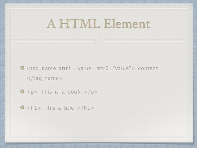 """A HTML Element  <tag_name attr1=""""value"""" attr2=""""value""""> content  </tag_name>  <p> This is a book </p>  <h1> This a title </..."""